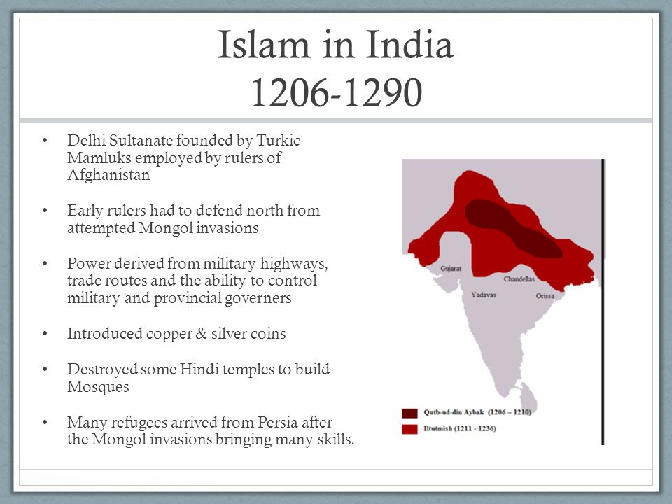 Islam in India 1206-1290 Delhi Sultanate founded by Turkic Mamluks employed by rulers of Afghanistan.