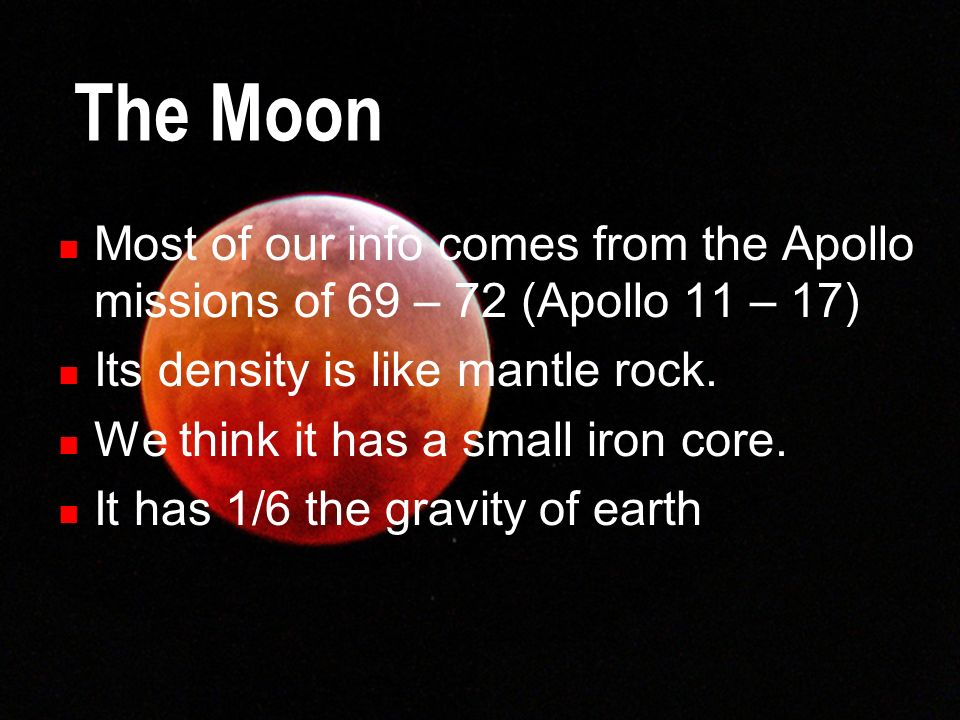 The Moon Most of our info comes from the Apollo missions of 69 – 72 (Apollo 11 – 17) Its density is like mantle rock.
