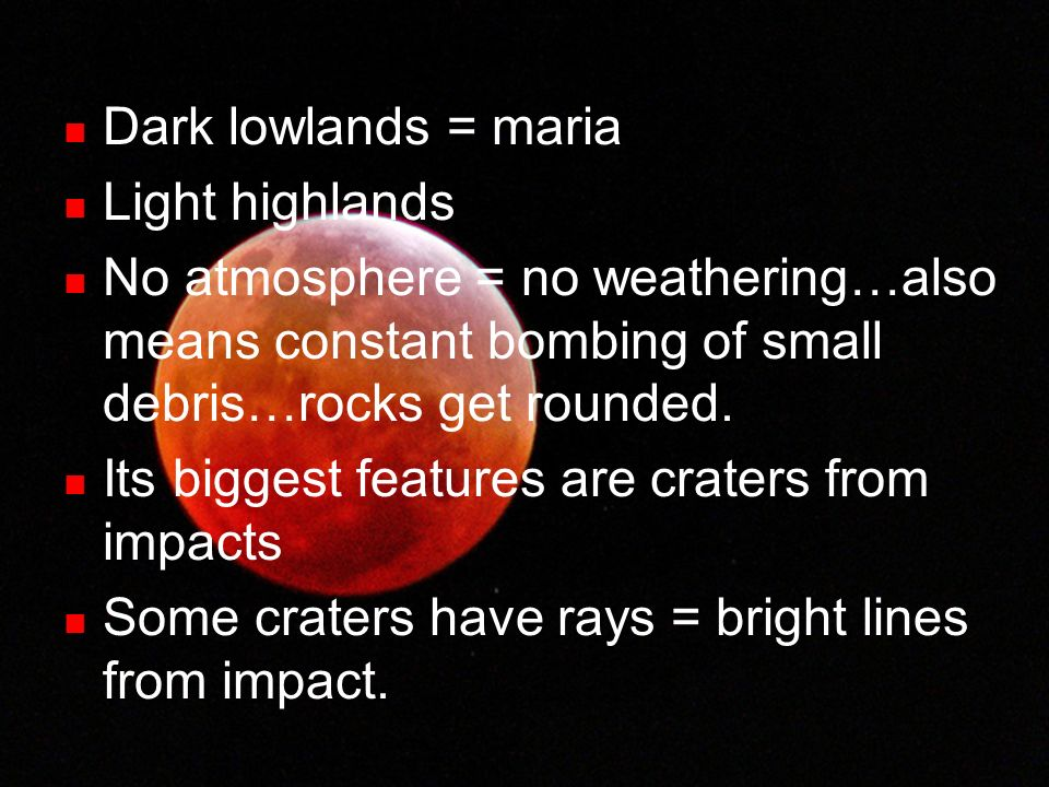Dark lowlands = maria Light highlands. No atmosphere = no weathering…also means constant bombing of small debris…rocks get rounded.