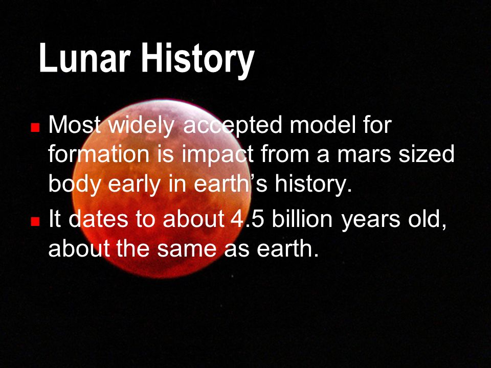 Lunar History Most widely accepted model for formation is impact from a mars sized body early in earth's history.