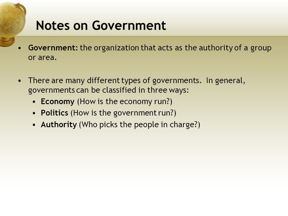Notes on Government Government: the organization that acts as the authority of a group or area.