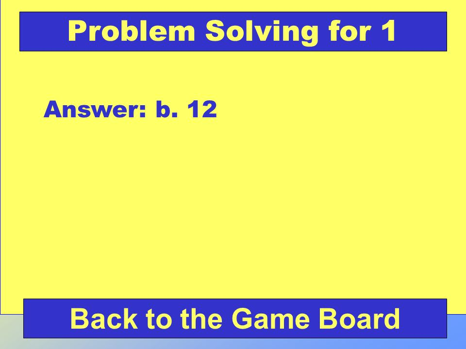 Problem Solving for 1 Answer: b. 12 Back to the Game Board