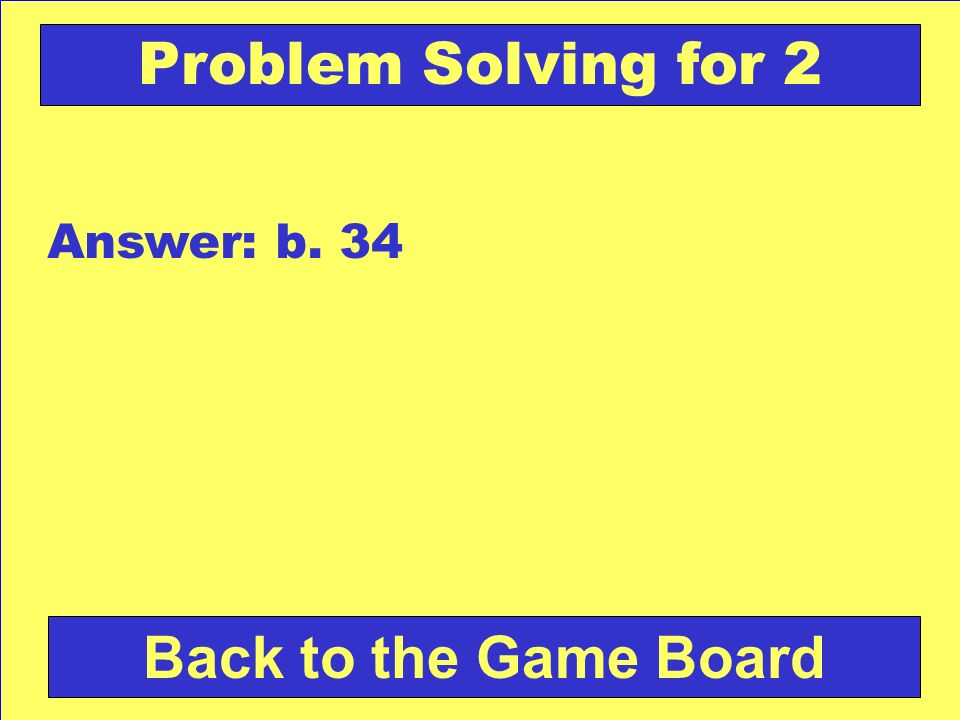 Problem Solving for 2 Answer: b. 34 Back to the Game Board