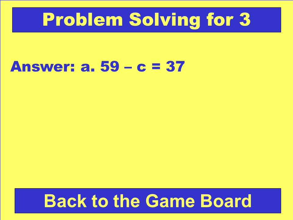 Problem Solving for 3 Answer: a. 59 – c = 37 Back to the Game Board