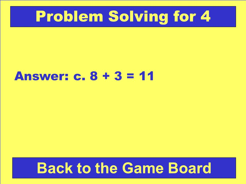 Problem Solving for 4 Answer: c. 8 + 3 = 11 Back to the Game Board