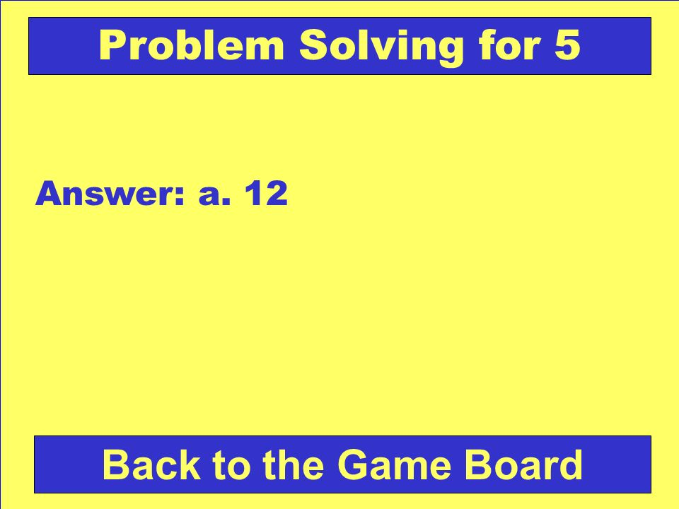 Problem Solving for 5 Answer: a. 12 Back to the Game Board