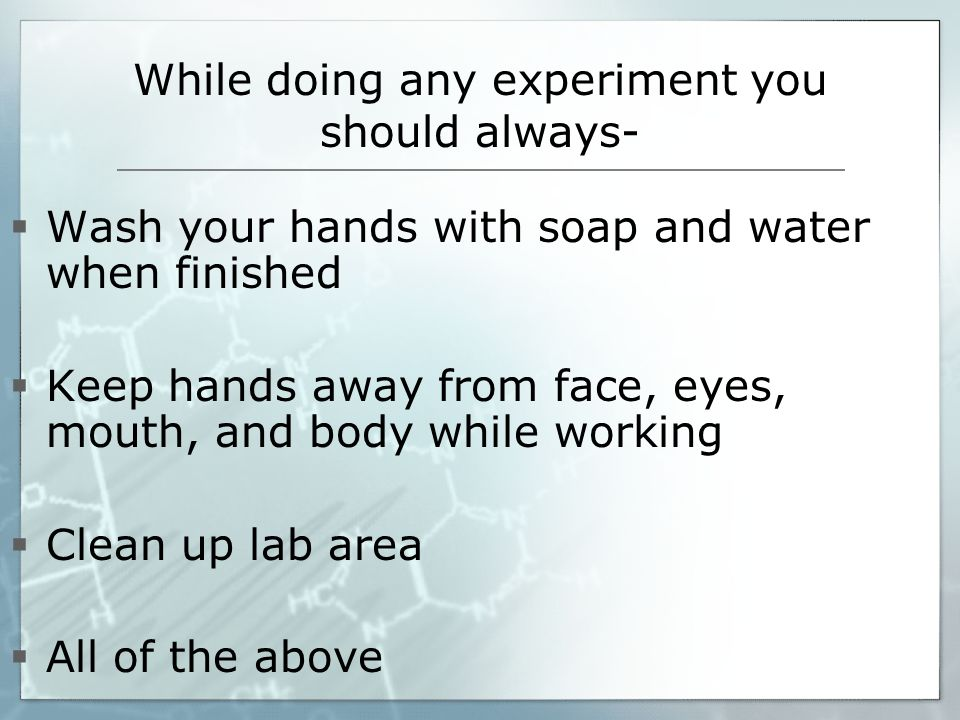 While doing any experiment you should always-