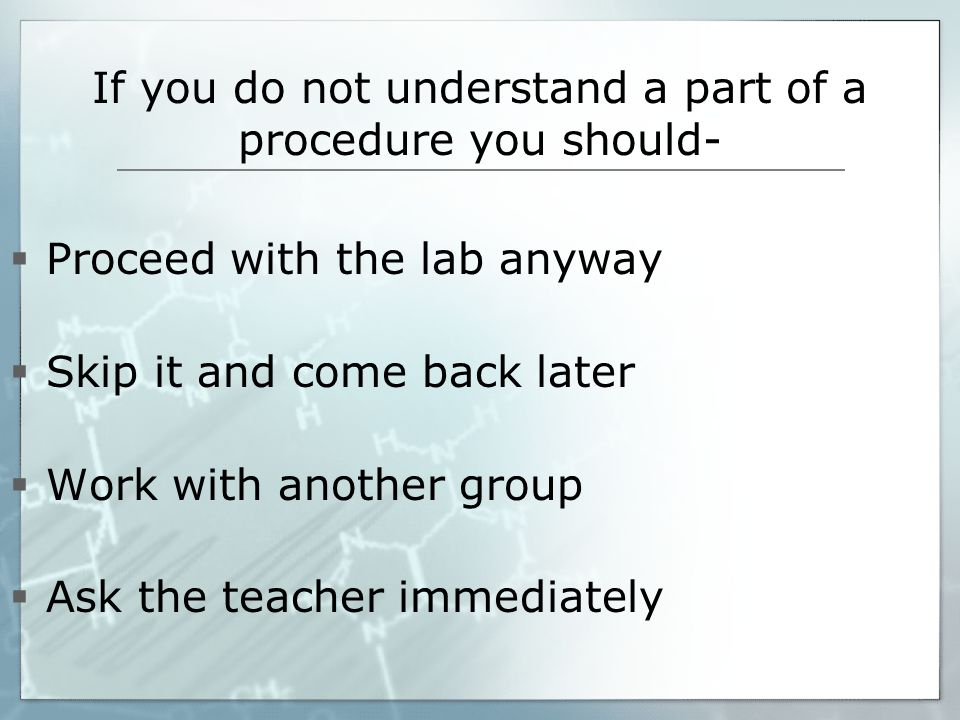 If you do not understand a part of a procedure you should-