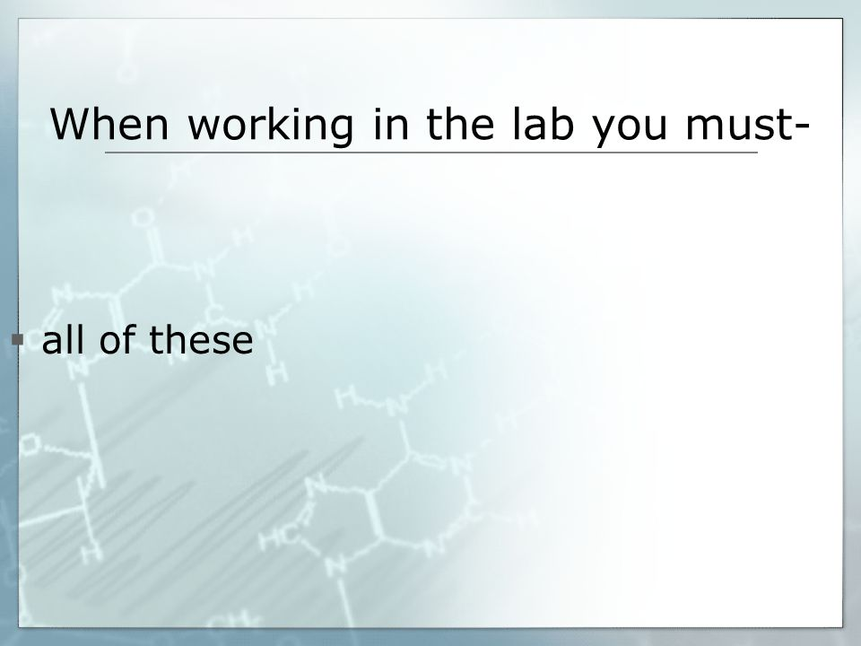 When working in the lab you must-