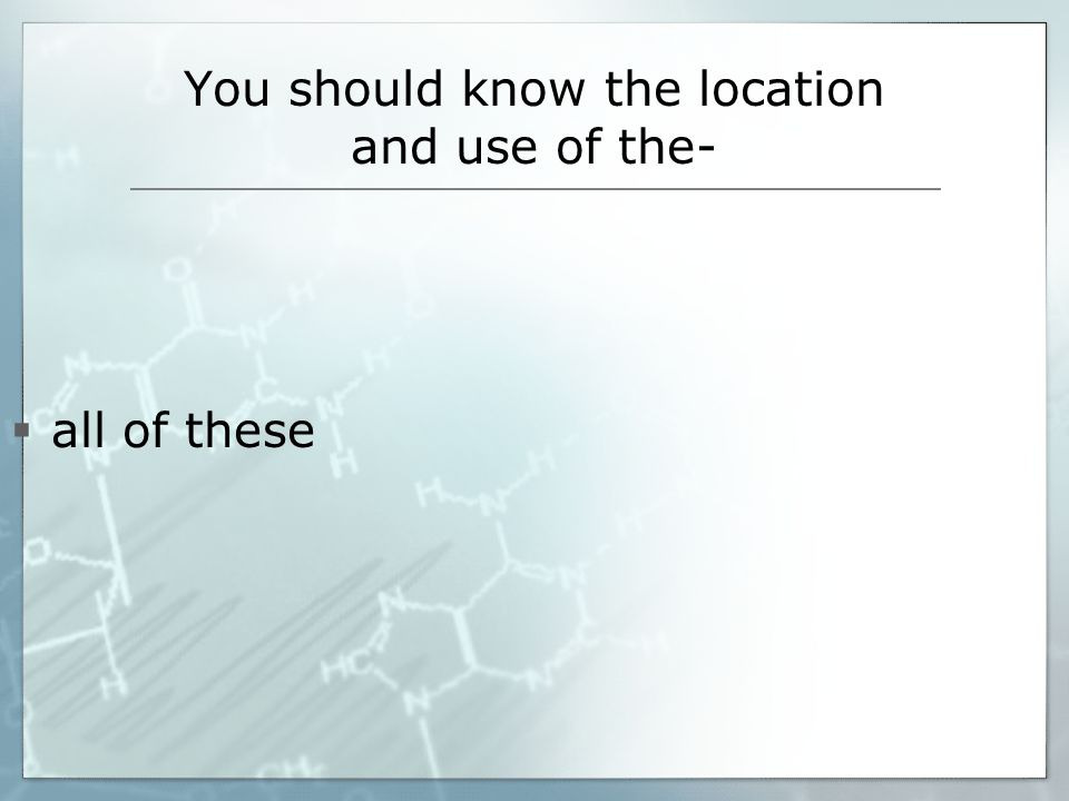 You should know the location and use of the-