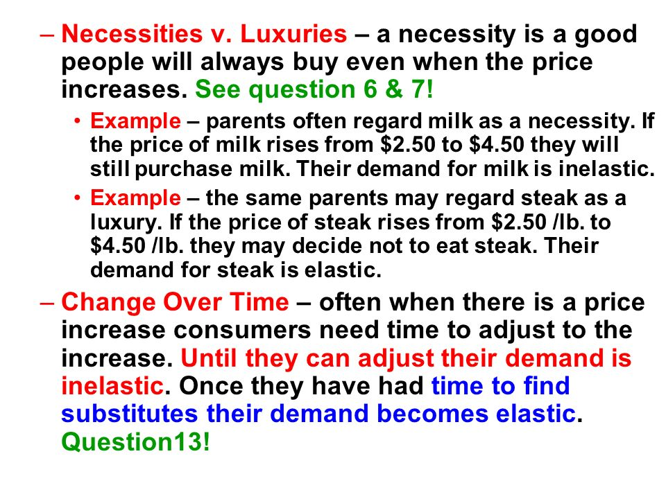 Necessities v. Luxuries – a necessity is a good people will always buy even when the price increases. See question 6 & 7!