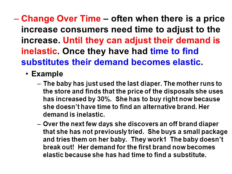 Change Over Time – often when there is a price increase consumers need time to adjust to the increase. Until they can adjust their demand is inelastic. Once they have had time to find substitutes their demand becomes elastic.