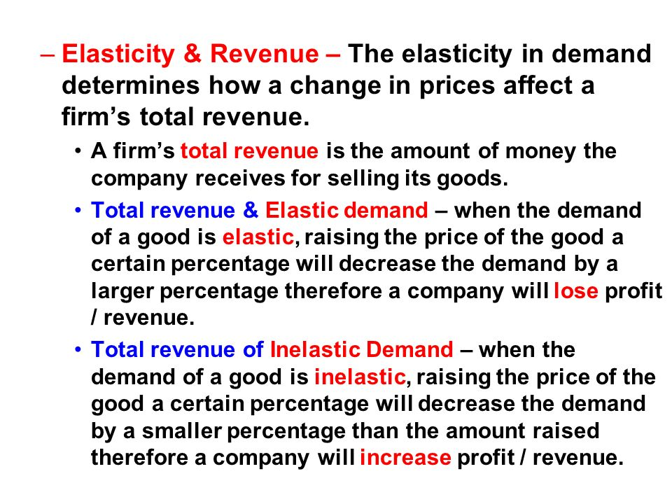 Elasticity & Revenue – The elasticity in demand determines how a change in prices affect a firm's total revenue.