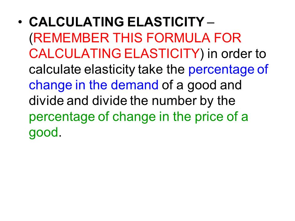 CALCULATING ELASTICITY – (REMEMBER THIS FORMULA FOR CALCULATING ELASTICITY) in order to calculate elasticity take the percentage of change in the demand of a good and divide and divide the number by the percentage of change in the price of a good.
