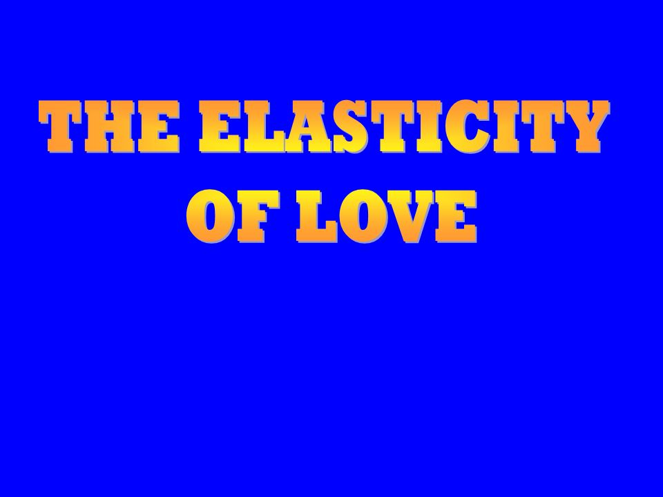THE ELASTICITY OF LOVE