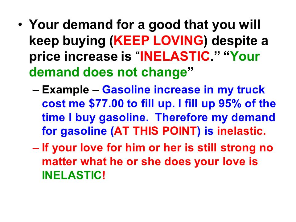 Your demand for a good that you will keep buying (KEEP LOVING) despite a price increase is INELASTIC. Your demand does not change