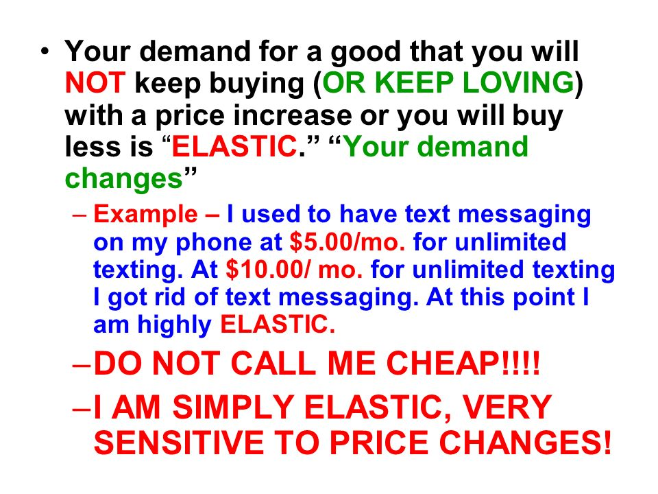 I AM SIMPLY ELASTIC, VERY SENSITIVE TO PRICE CHANGES!