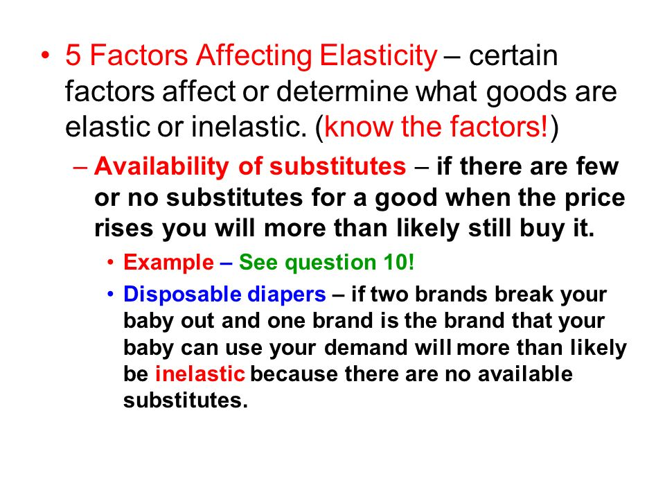 5 Factors Affecting Elasticity – certain factors affect or determine what goods are elastic or inelastic. (know the factors!)