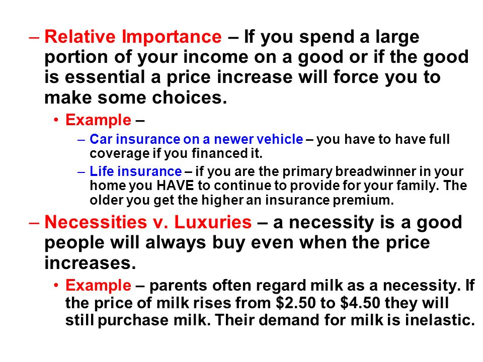 Relative Importance – If you spend a large portion of your income on a good or if the good is essential a price increase will force you to make some choices.