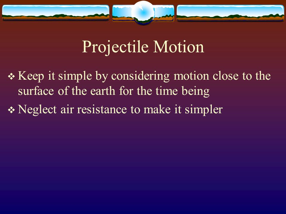 Projectile MotionKeep it simple by considering motion close to the surface of the earth for the time being.