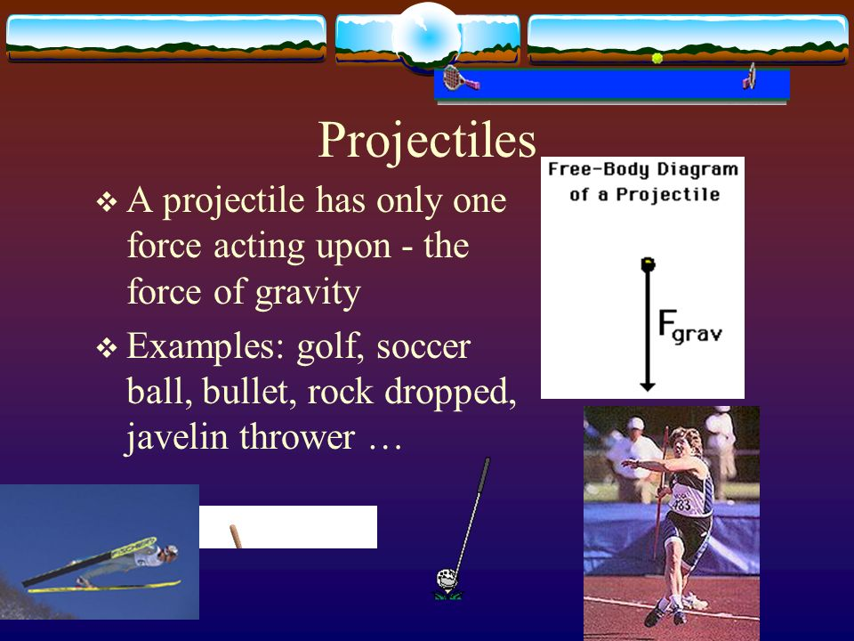 ProjectilesA projectile has only one force acting upon - the force of gravity.