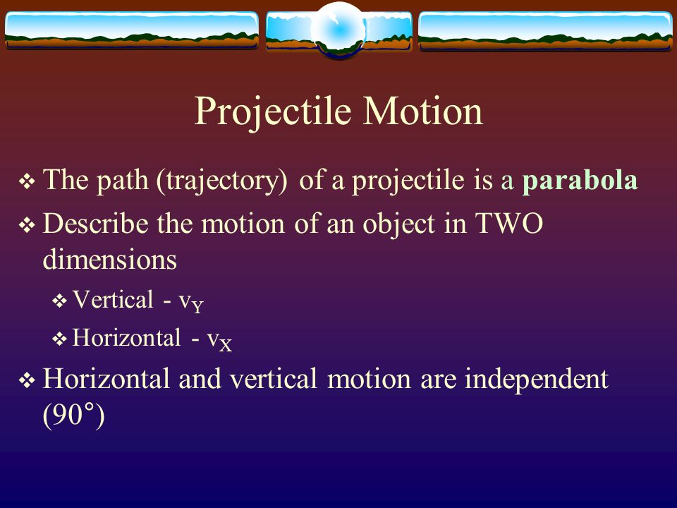 Projectile Motion The path (trajectory) of a projectile is a parabola