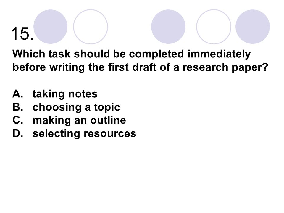 15. Which task should be completed immediately before writing the first draft of a research paper