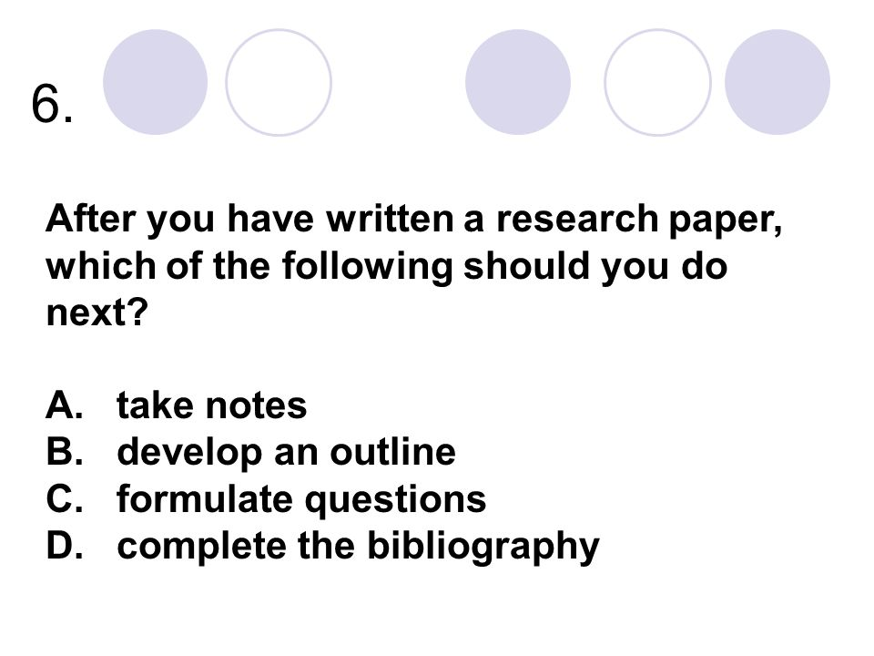 6. After you have written a research paper, which of the following should you do next A. take notes