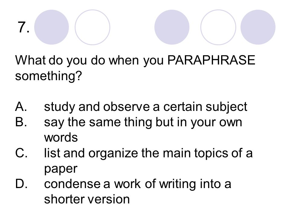 7. What do you do when you PARAPHRASE something