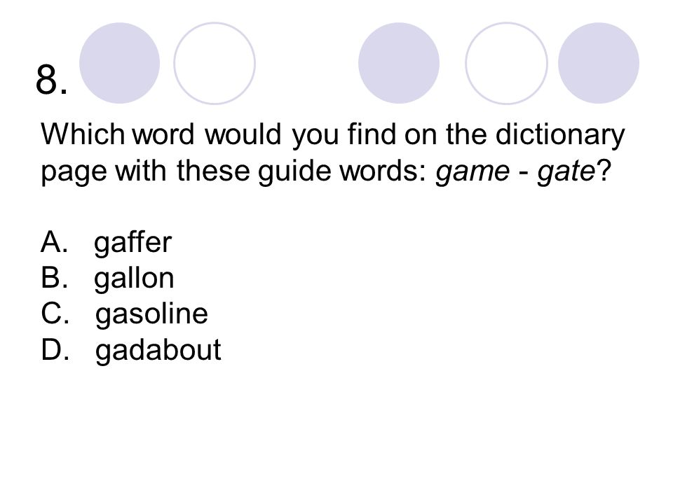 8. Which word would you find on the dictionary page with these guide words: game - gate A. gaffer