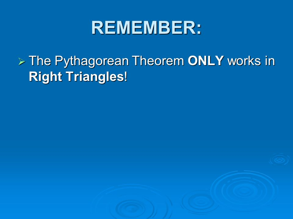 REMEMBER: The Pythagorean Theorem ONLY works in Right Triangles!