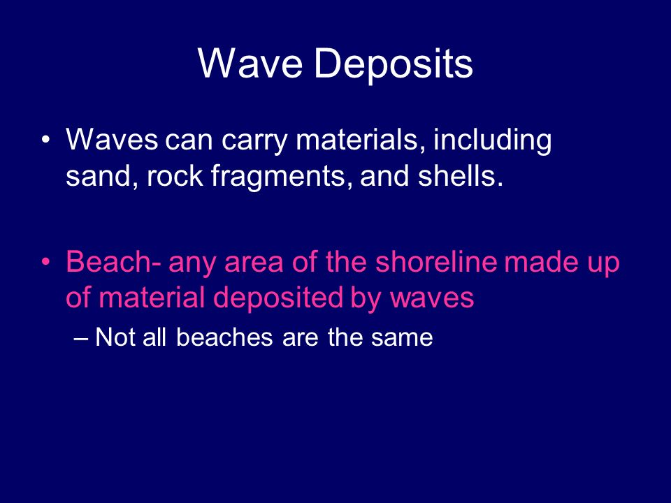 Wave Deposits Waves can carry materials, including sand, rock fragments, and shells.