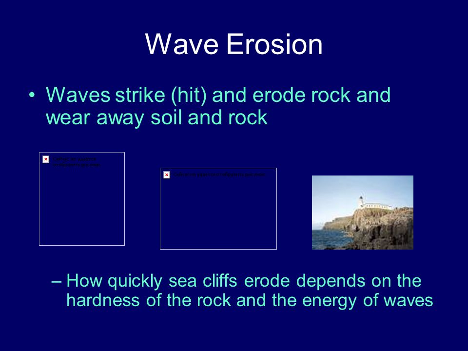 Wave Erosion Waves strike (hit) and erode rock and wear away soil and rock.