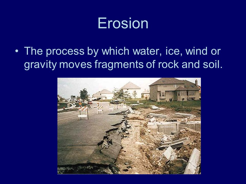 Erosion The process by which water, ice, wind or gravity moves fragments of rock and soil.