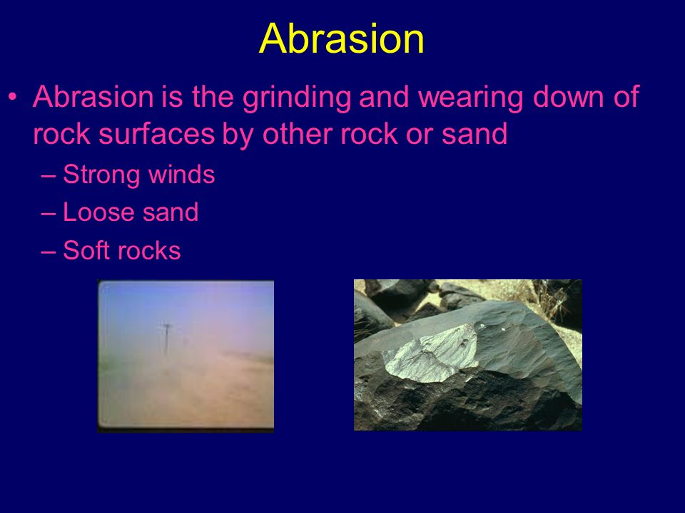 Abrasion Abrasion is the grinding and wearing down of rock surfaces by other rock or sand. Strong winds.