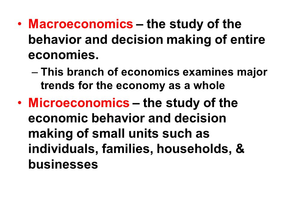 Macroeconomics – the study of the behavior and decision making of entire economies.