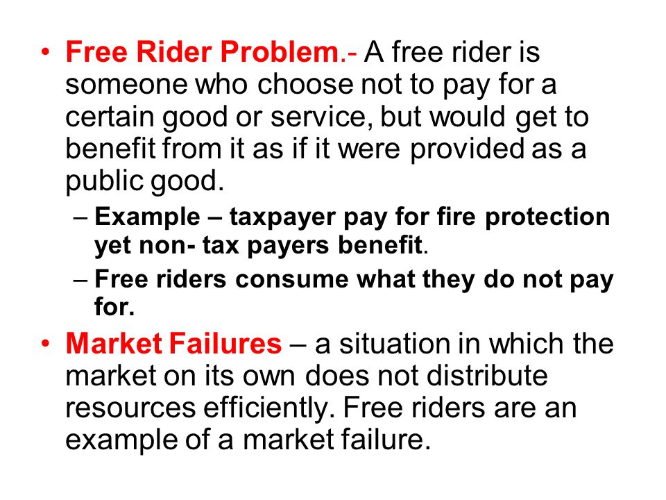 Free Rider Problem.- A free rider is someone who choose not to pay for a certain good or service, but would get to benefit from it as if it were provided as a public good.