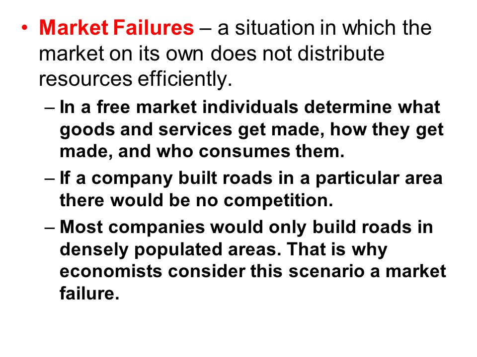 Market Failures – a situation in which the market on its own does not distribute resources efficiently.