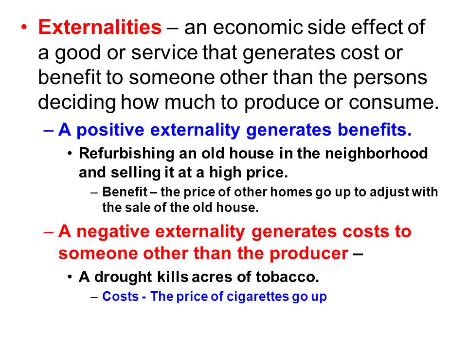 Externalities – an economic side effect of a good or service that generates cost or benefit to someone other than the persons deciding how much to produce or consume.