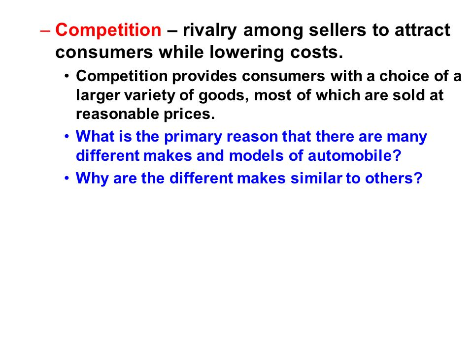 Competition – rivalry among sellers to attract consumers while lowering costs.