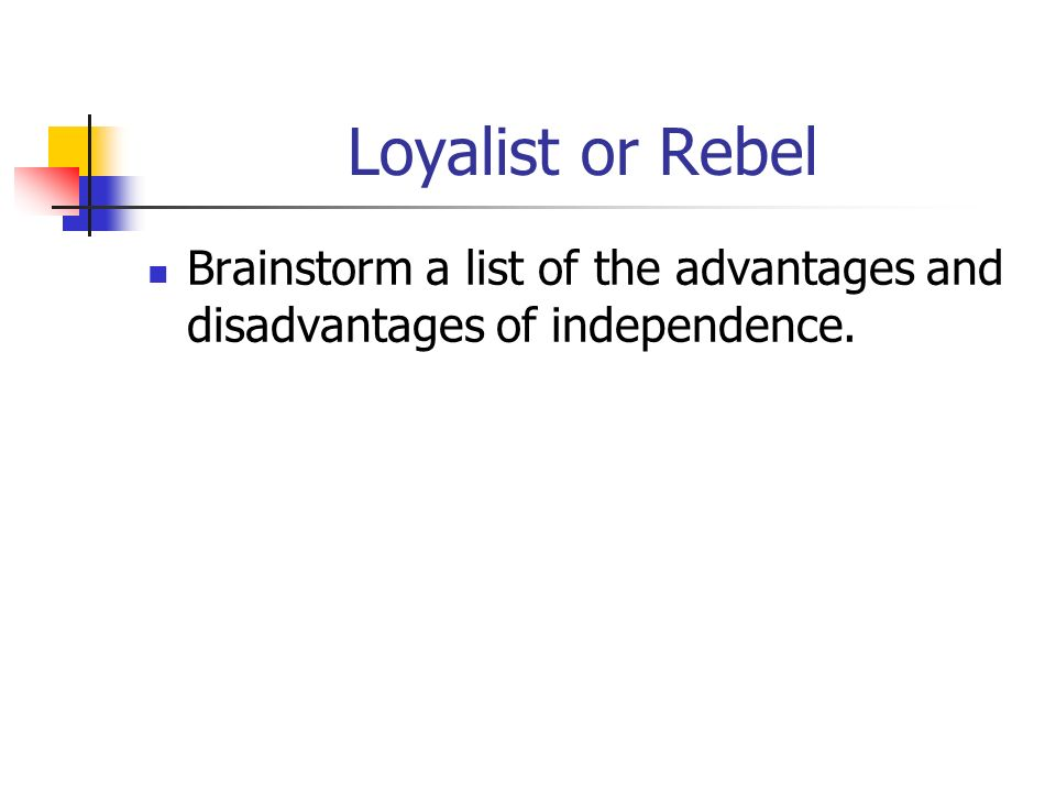 Loyalist or Rebel Brainstorm a list of the advantages and disadvantages of independence.