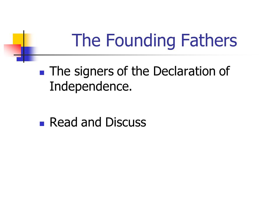 The Founding Fathers The signers of the Declaration of Independence.