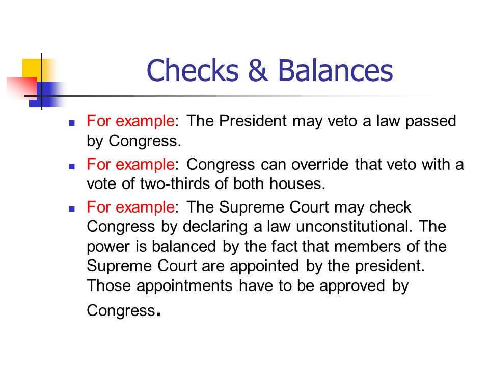 Checks & Balances For example: The President may veto a law passed by Congress.