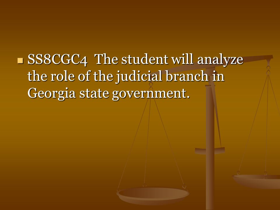SS8CGC4 The student will analyze the role of the judicial branch in Georgia state government.