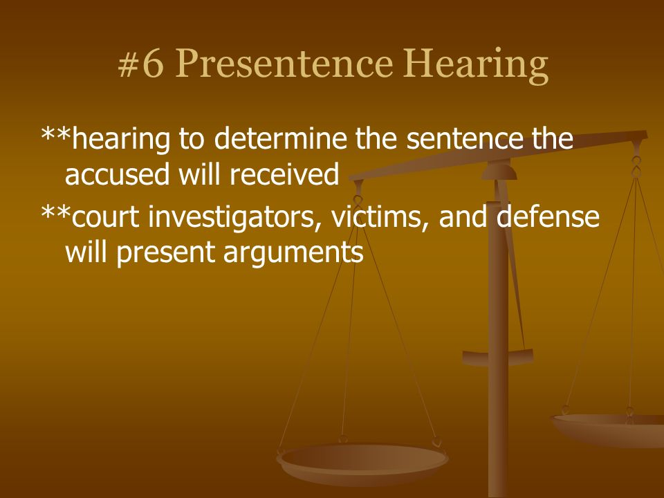 #6 Presentence Hearing**hearing to determine the sentence the accused will received.