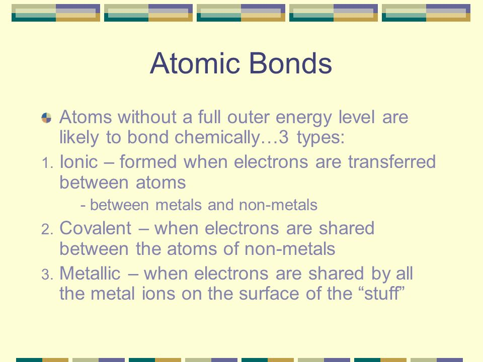 Atomic Bonds Atoms without a full outer energy level are likely to bond chemically…3 types:
