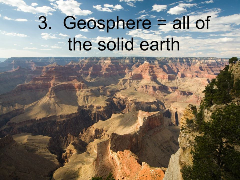 3. Geosphere = all of the solid earth