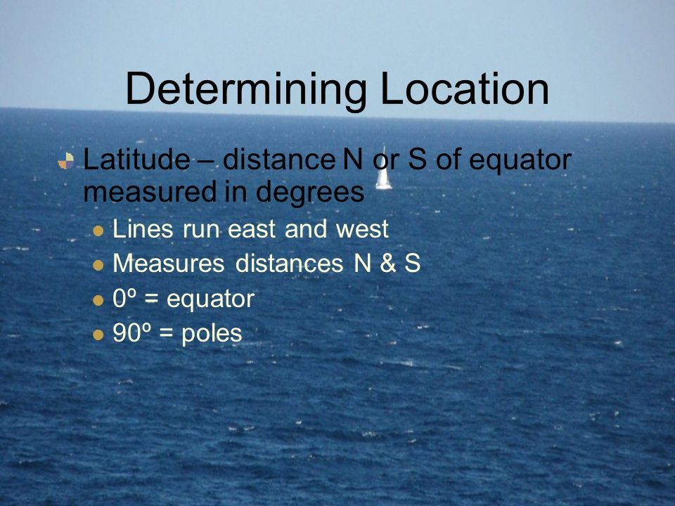 Determining Location Latitude – distance N or S of equator measured in degrees. Lines run east and west.