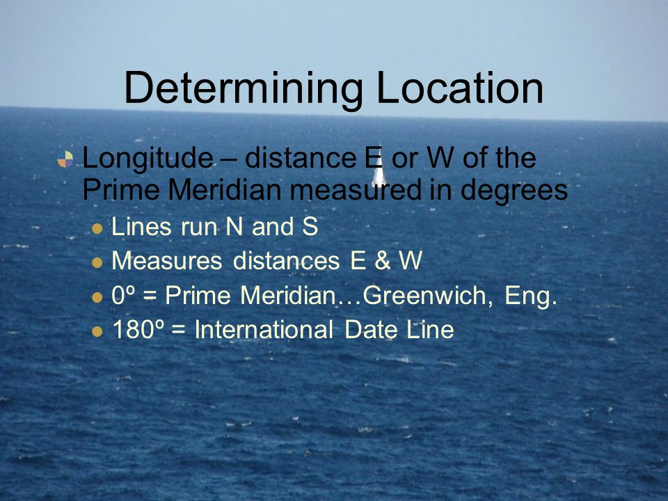 Determining Location Longitude – distance E or W of the Prime Meridian measured in degrees. Lines run N and S.