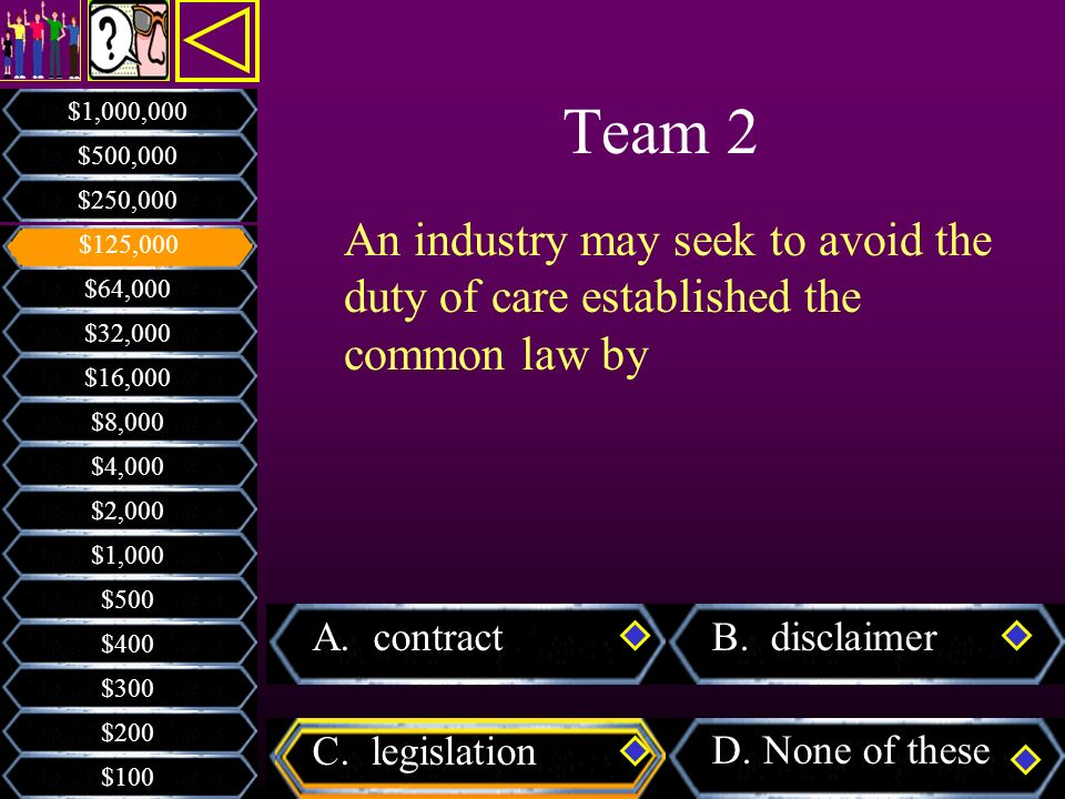 Team 2 $1,000,000. $500,000. $250,000. An industry may seek to avoid the duty of care established the common law by.